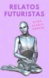 Relatos futuristas: Uno apocalíptico, una historia de amor con tintes eróticos, un par de distopias – Elisa Alcalá García [ePub & Kindle]