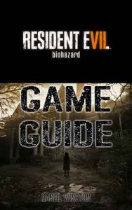 Resident Evil 7 Biohazard Game Guide: Packed With Resident Evil 7 Walkthroughs, Reviews, Cheats, Secrets And Much More! – Daniel Winston [ePub & Kindle] [English]