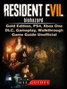 Resident Evil 7 Biohazard, Gold Edition, PS4, Xbox One, DLC, Gameplay, Walkthrough, Game Guide Unofficial – HSE Guides [ePub & Kindle] [English]