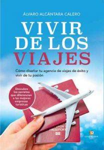 Vivir de los viajes: Cómo diseñar en tu agencia de viajes de éxito en el año 2018 y vivir de tu pasión – Álvaro Alcántara [ePub & Kindle]