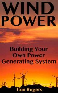 Wind Power: Building Your Own Power Generating System: (Power Generation, Off Grid Living) – Tom Rogers [ePub & Kindle] [English]