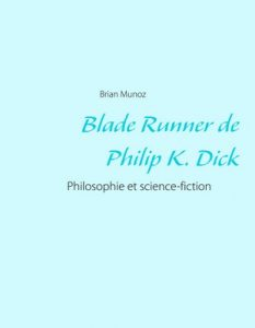 Blade Runner de Philip K. Dick: Philosophie et science-fiction – Brian Munoz [ePub & Kindle] [French]