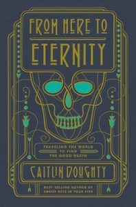 From Here to Eternity: Traveling the World to Find the Good Death – Caitlin Doughty [ePub & Kindle] [English]