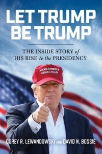Let Trump Be Trump: The Inside Story of His Rise to the Presidency – Corey R. Lewandowski, David N. Bossie [ePub & Kindle] [English]