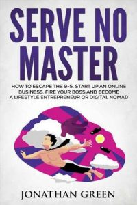 Serve No Master: How to Escape the 9-5, Start up an Online Business, Fire Your Boss and Become a Lifestyle Entrepreneur or Digital Nomad – Jonathan Green [ePub & Kindle] [English]