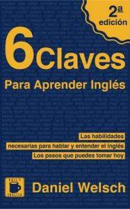 6 Claves Para Aprender Inglés (Segunda Edición): Las habilidades necesarias para hablar y entender el inglés. Los pasos que puedes tomar hoy – Daniel Welsch [ePub & Kindle]