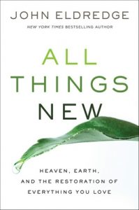 All Things New: Heaven, Earth, and the Restoration of Everything You Love – John Eldredge [ePub & Kindle] [English]