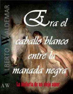 Era el caballo blanco entre la manada negra: La historia de un viejo amor – Alberto Waldemar [ePub & Kindle]