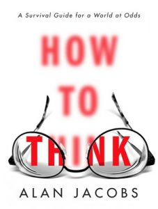 How to Think: A Survival Guide for a World at Odds – Alan Jacobs [ePub & Kindle] [English]