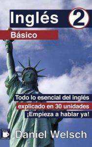 Inglés Básico 2: Todo lo esencial del inglés explicado en 30 unidades. ¡Empieza a hablar ya!: Volume 2 – Daniel Welsch, Nina Lee [ePub & Kindle]