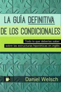 La Guía Definitiva de los Condicionales: Todo lo que deberías saber sobre las estructuras hipotéticas en inglés – Daniel Welsch [ePub & Kindle]