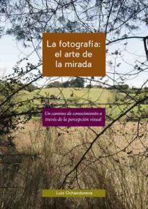 La fotografía: el arte de la mirada: Un camino de conocimiento a través de la percepción visual – Luis Ochandorena Lizarraga [ePub & Kindle]