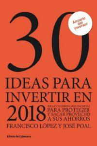 30 ideas para invertir en 2018: Ideas y sugerencias para proteger y sacar provecho a sus ahorros (Inversión) – Francisco López, José Poal [ePub & Kindle]