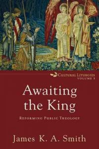 Awaiting the King (Cultural Liturgies): Reforming Public Theology – James K. A. Smith [ePub & Kindle] [English]