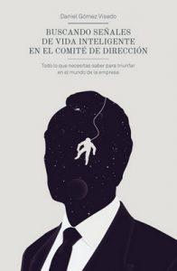 Buscando señales de vida inteligente en el comité de dirección: Todo lo que necesitas saber para triunfar en el mundo de la empresa – Daniel Gómez Visedo [ePub & Kindle]