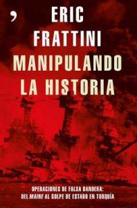 Manipulando la historia: Operaciones de falsa bandera: Del Maine al golpe de Estado en Turquía – Eric Frattini [ePub & Kindle]