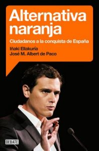 Alternativa naranja: Ciudadanos a la conquista de España – Iñaki Ellakuria, José María Albert de Paco [ePub & Kindle]