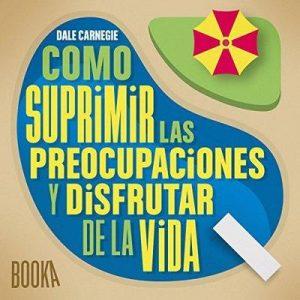 Como Suprimir las Preocupaciones y Disfrutar de la Vida – Dale Carnegie [Narrado por Jose Javier Serrano] [Audiolibro] [Español]