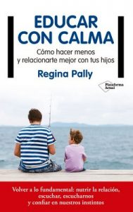 Educar con calma: Cómo hacer menos y relacionarte mejor con tus hijos – Regina Pally [ePub & Kindle]