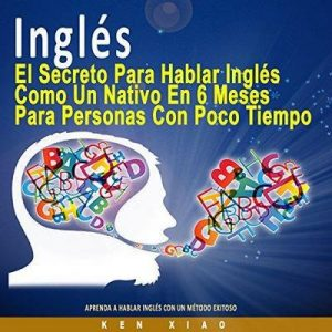 Inglés [English]: El Secreto Para Hablar Inglés Como un Nativo en 6 Meses Para Personas Ocupadas [The Secret to Speaking English Like a Native in Six Months for Busy People] – Ken Xiao [Narrado por Jake Caceres] [Audiolibro] [Español]