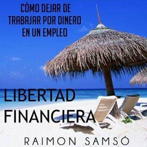 Libertad Financiera y Deja de Trabajar en un Empleo por Dinero – Raimon Samsó [Narrado por Alfonso Sales] [Audiolibro] [Español]