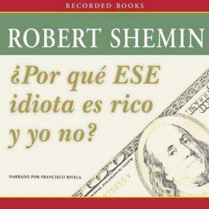 Por qué ese idiota es rico y yo no? – Robert Shemin [Narrado por Francisco Rivela] [Audiolibro] [Español]