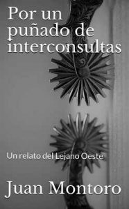 Por un puñado de interconsultas: Un relato del Lejano Oeste – Juan Montoro [ePub & Kindle]