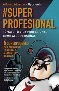 #SuperProfesional: Tómate tu vida profesional como algo personal – Alfonso Alcántara Gómez [ePub & Kindle]