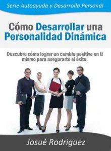 Cómo Desarrollar una Personalidad Dinámica: Descubre cómo lograr un cambio positivo en ti mismo para asegurarte el éxito (Autoayuda y Desarrollo Personal) – Josué Rodriguez [ePub & Kindle]