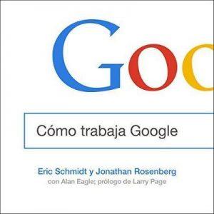 Cómo trabaja Google – Eric Schmidt, Jonathan Rosenberg [Narrado por Ricardo Correa] [Audiolibro] [Español]