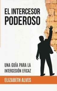 El Intercesor Poderoso: Una guía para la intercesión eficaz – Elizabet Alves [ePub & Kindle]
