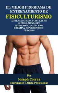 El Mejor Programa De Entrenamiento De Fisiculturismo: Aumenta Tu Masa Muscular En 30 Días o Menos Sin Esteroides, Anabólicos, Creatina, Suplementos o Píldoras – Joseph Correa [ePub & Kindle]