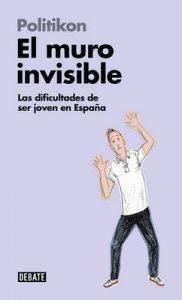 El muro invisible (Libros para entender la crisis): Las dificultades de ser joven en España – Politikon [ePub & Kindle]
