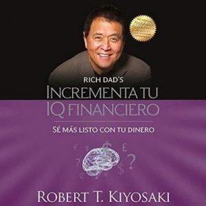 Incrementa tu IQ financiero: Sé más listo con tu dinero – Robert T. Kiyosaki [Narrado por Jesús Flores Jaimes] [Audiolibro] [Español]
