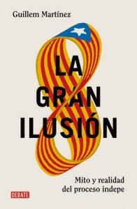 La gran ilusión: Mito y realidad del proceso indepe (DEBATE) – Guillem Martínez [ePub & Kindle]