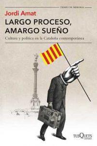 Largo proceso, amargo sueño: Cultura y política en la Cataluña contemporánea (Volumen independiente) – Jordi Amat [ePub & Kindle]