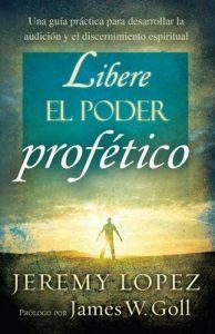 Libere el poder profético: Una guía práctica para desarrollar la audición y el discernimiento espiritual – Jeremy López [ePub & Kindle]