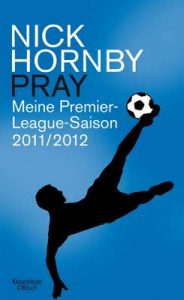 Pray: Meine Premier-League-Saison 2011/12 – Nick Hornby, Ingo Herzke [ePub & Kindle] [German]