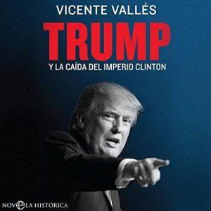 Trump: Y la caída del imperio Clinton – Vicente Vallés [Narrado por Eugenio Roldán] [Audiolibro] [Español]