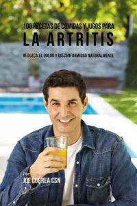 100 Recetas de Comidas y Jugos para la Artritis: Reduzca el Dolor y Disconformidad Naturalmente – Joe Correa [ePub & Kindle]