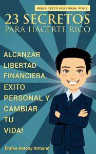 23 Secretos Para Hacerte Rico: Alcanzar Libertad Financiera, Exito Personal y Cambiar Tu Vida – Enrike Antony Armand [ePub & Kindle]
