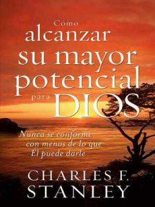 Cómo alcanzar su mayor potencial para Dios: Nunca se conforme con menos de lo que Él puede darle – Charles Stanley [ePub & Kindle]