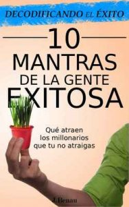 Decodificando el Éxito: 10 Mantras de la gente exitosa: Qué atraen los millonarios que tú no atraigas – J. Benau [ePub & Kindle]