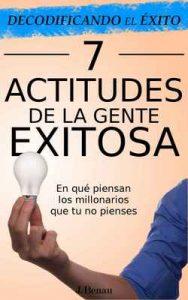 Decodificando el Éxito: 7 Actitudes de la gente exitosa: En qué piensan los millonarios que tu no pienses – J. Benau [ePub & Kindle]
