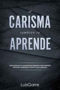 El Carisma también se Aprende: Cómo emplear tu magnetismo personal para inspirar, motivar y energizar a todo el que conozcas. (Liderazgo personal nº 1) – Luis Garre [ePub & Kindle]