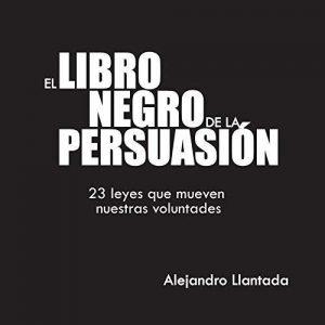 El Libro Negro de la Persuasión: 23 leyes que mueven nuestras voluntades – Alejandro Llantada Toscano [Narrado por Eduardo Wasveiler] [Audiolibro] [Español]