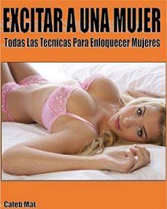 Excitar a una mujer: Todas las técnicas para enloquecer mujeres – Caleb Montoya [ePub & Kindle]