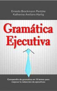 Gramática Ejecutiva: Compendio de gramática en 10 temas para mejorar la redacción de ejecutivos – Katherine Arellano Hartig, Ernesto Brockmann Pentzke [ePub & Kindle]