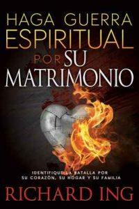 Haga Guerra Espiritual por Su Matrimonio: Identifique la batalla por su corazón, su hogar y su familia – Richard Ing [ePub & Kindle]