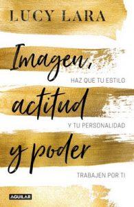 Imagen, actitud y poder: Haz que tu estilo y tu personalidad trabajen por ti – Lucy Lara [ePub & Kindle]